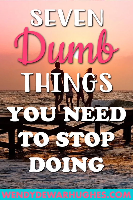 Seven Dumb Things You Need to Stop Doing